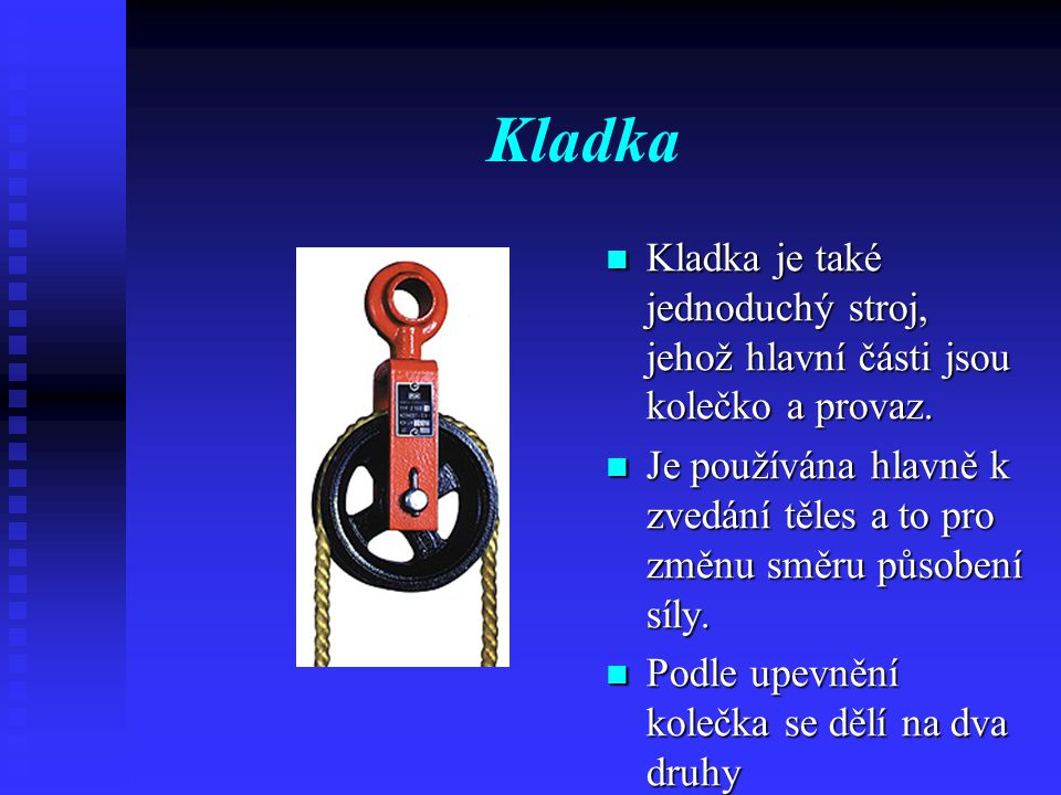 Kladka Kladka je také jednoduchý stroj, jehož hlavní části jsou kolečko a provaz.