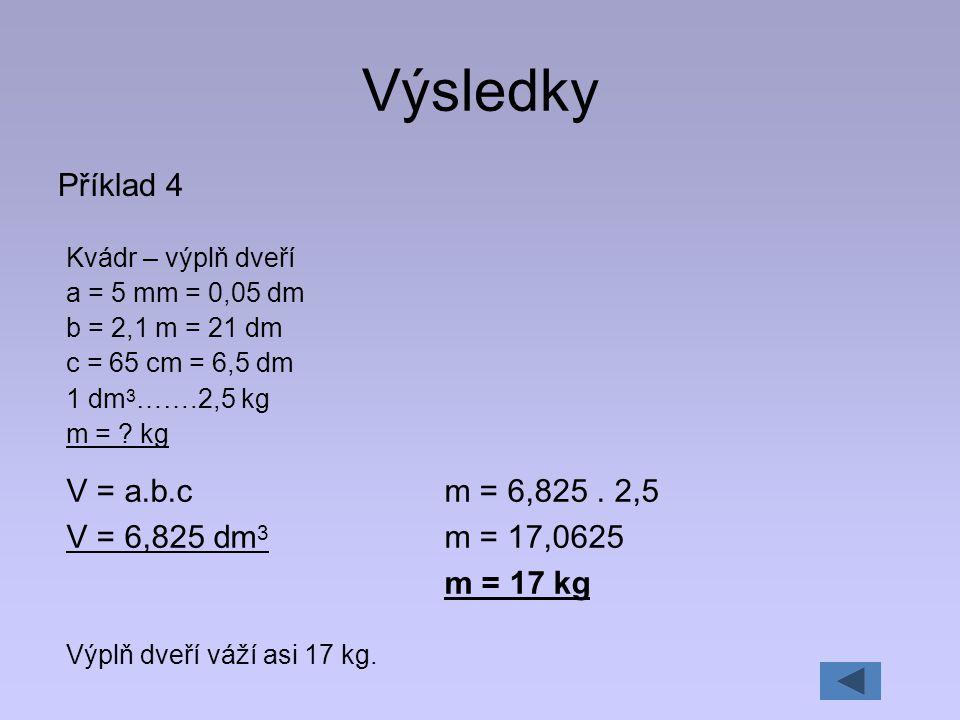 Výsledky Příklad 4 V = a.b.c V = 6,825 dm3 m = 6,825 . 2,5 m = 17,0625