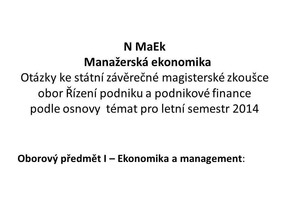 N MaEk Manažerská ekonomika Otázky ke státní závěrečné magisterské zkoušce obor Řízení podniku a podnikové finance podle osnovy témat pro letní semestr 2014