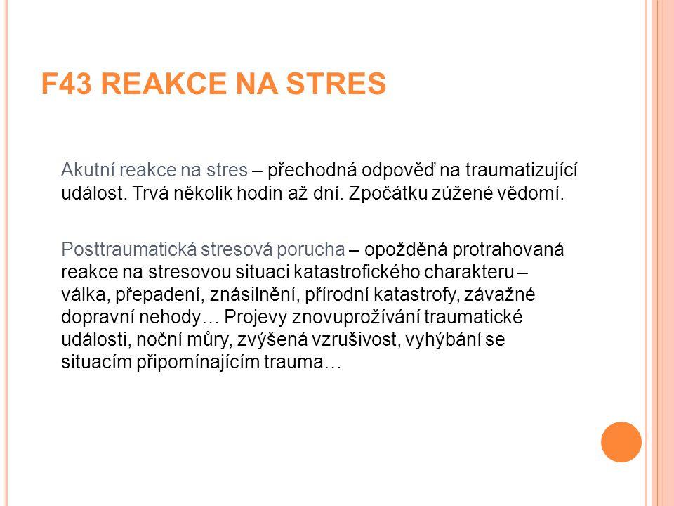 F43 REAKCE NA STRES Akutní reakce na stres – přechodná odpověď na traumatizující událost. Trvá několik hodin až dní. Zpočátku zúžené vědomí.