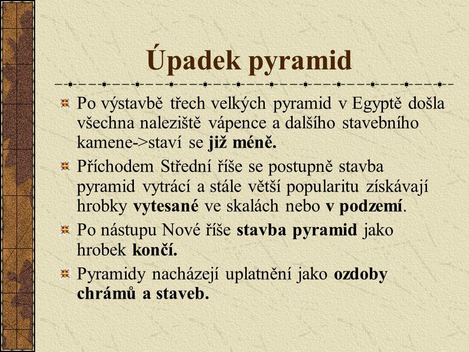 Úpadek pyramid Po výstavbě třech velkých pyramid v Egyptě došla všechna naleziště vápence a dalšího stavebního kamene->staví se již méně.