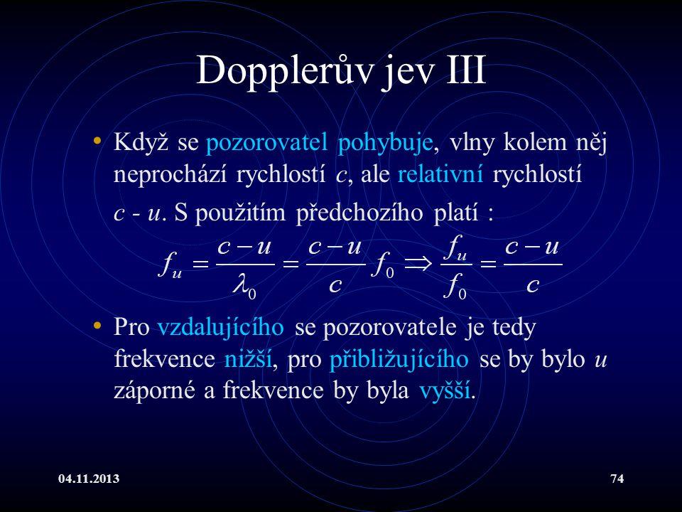 Dopplerův jev III Když se pozorovatel pohybuje, vlny kolem něj neprochází rychlostí c, ale relativní rychlostí.