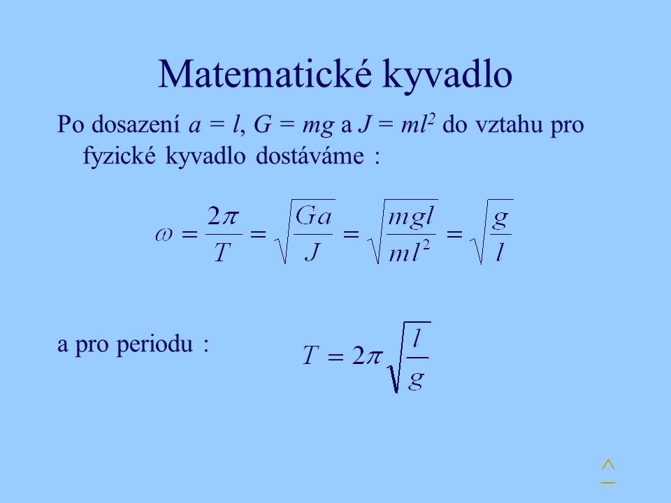 Matematické kyvadlo Po dosazení a = l, G = mg a J = ml2 do vztahu pro fyzické kyvadlo dostáváme : a pro periodu :