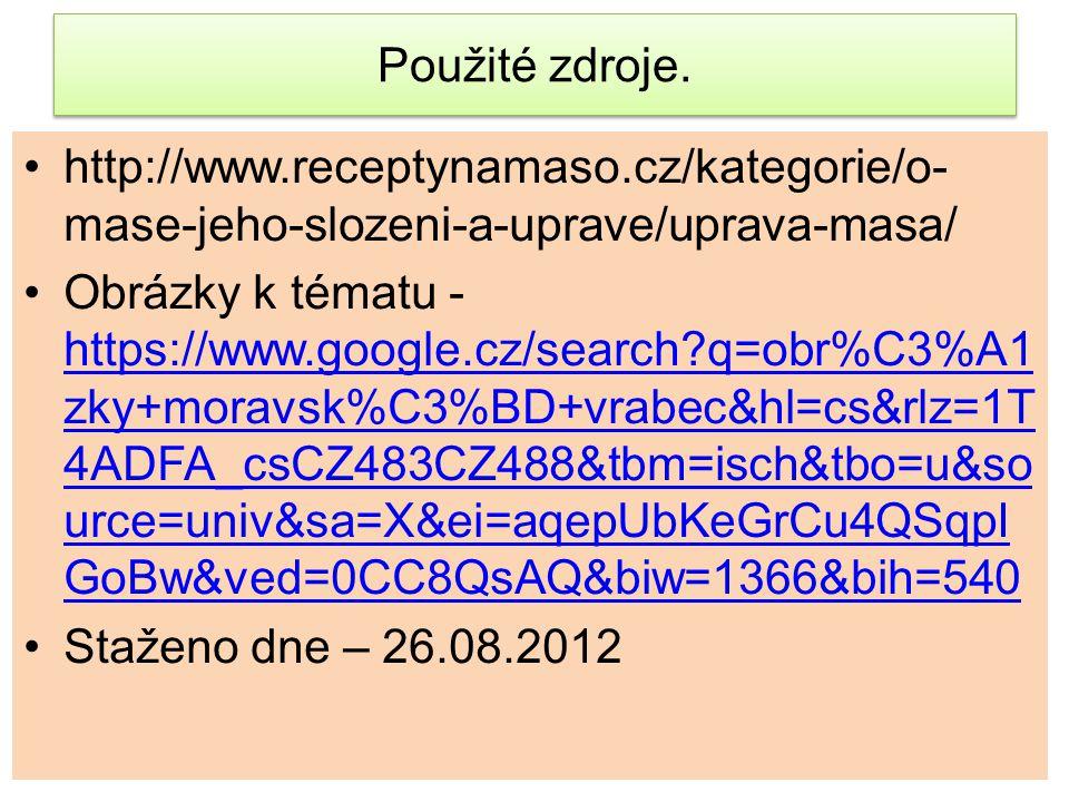 Použité zdroje. http://www.receptynamaso.cz/kategorie/o-mase-jeho-slozeni-a-uprave/uprava-masa/