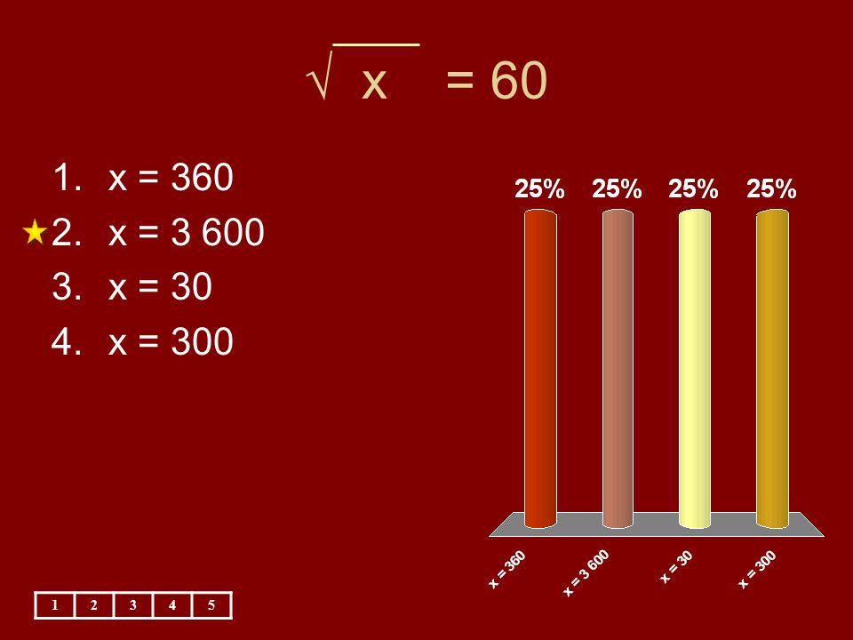 √ x = 60 x = 360 x = 3 600 x = 30 x = 300 1 2 3 4 5