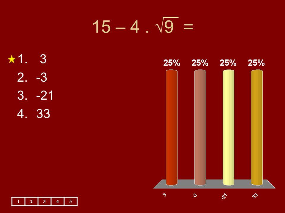 15 – 4 . √9 = 3 -3 -21 33 1 2 3 4 5