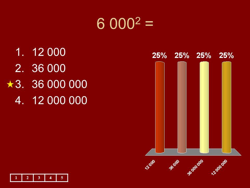 6 0002 = 12 000 36 000 36 000 000 12 000 000 1 2 3 4 5
