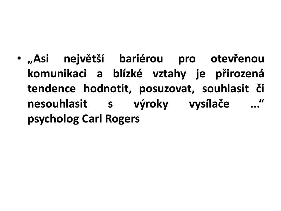 """""""Asi největší bariérou pro otevřenou komunikaci a blízké vztahy je přirozená tendence hodnotit, posuzovat, souhlasit či nesouhlasit s výroky vysílače ... psycholog Carl Rogers"""
