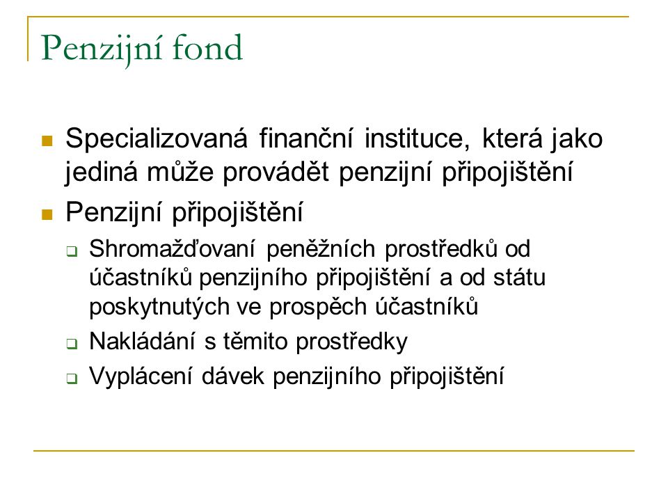 Penzijní fond Specializovaná finanční instituce, která jako jediná může provádět penzijní připojištění.