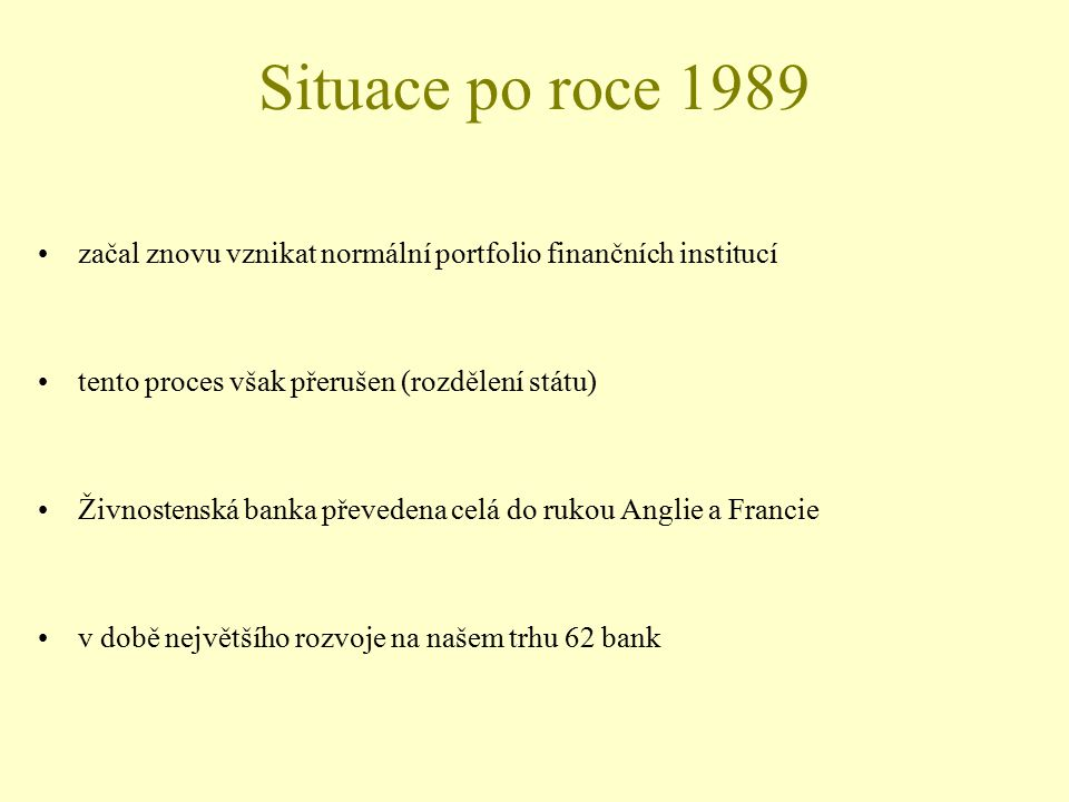 Situace po roce 1989 začal znovu vznikat normální portfolio finančních institucí. tento proces však přerušen (rozdělení státu)