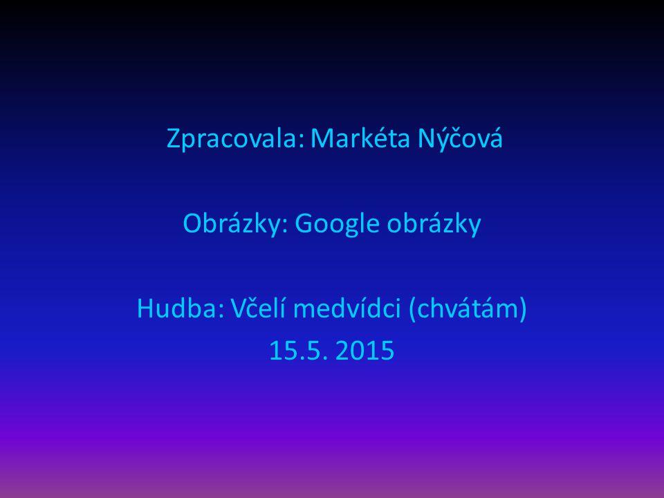 Zpracovala: Markéta Nýčová Obrázky: Google obrázky Hudba: Včelí medvídci (chvátám) 15.5. 2015