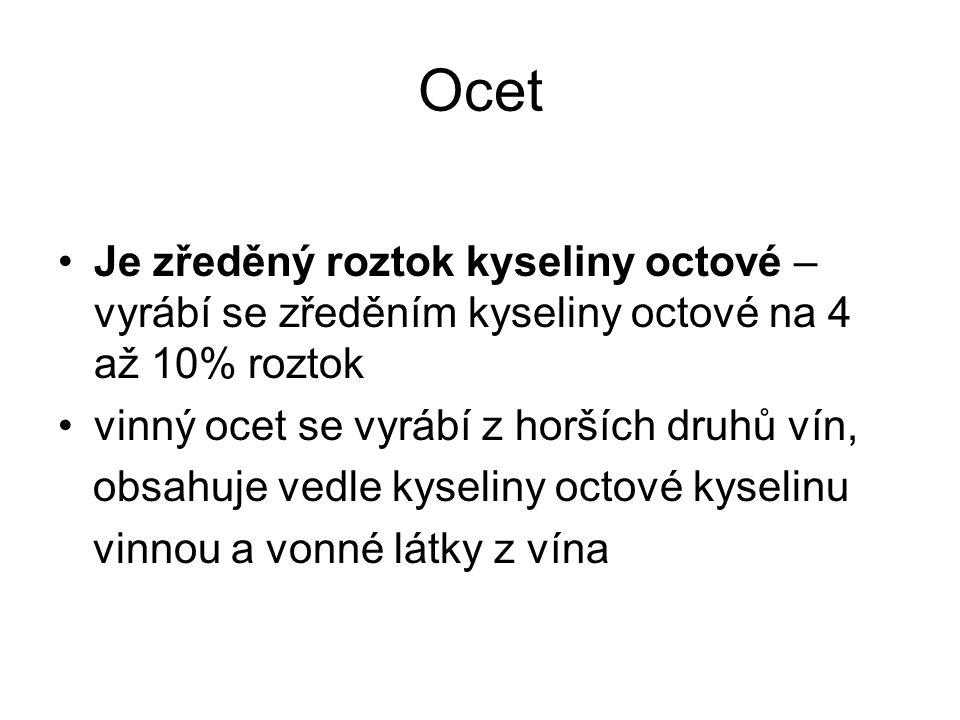 Ocet Je zředěný roztok kyseliny octové – vyrábí se zředěním kyseliny octové na 4 až 10% roztok. vinný ocet se vyrábí z horších druhů vín,
