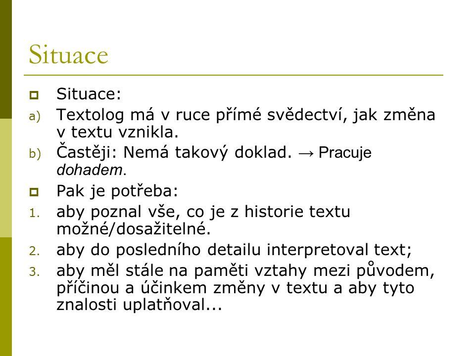 Situace Situace: Textolog má v ruce přímé svědectví, jak změna v textu vznikla. Častěji: Nemá takový doklad. → Pracuje dohadem.