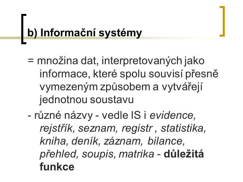 b) Informační systémy = množina dat, interpretovaných jako informace, které spolu souvisí přesně vymezeným způsobem a vytvářejí jednotnou soustavu.