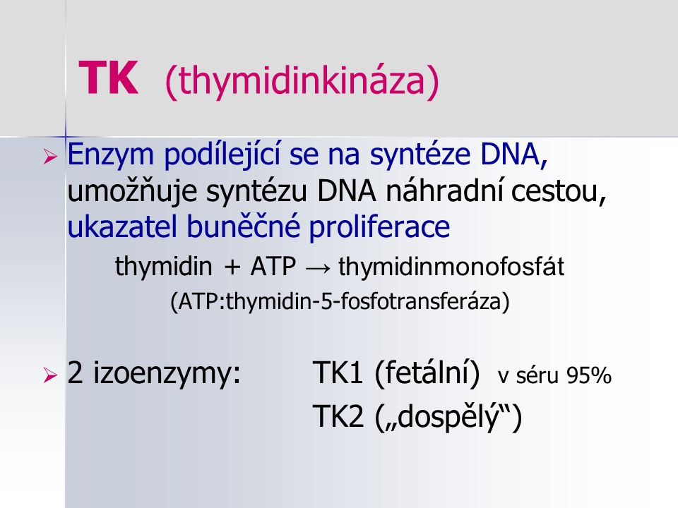 TK (thymidinkináza) Enzym podílející se na syntéze DNA, umožňuje syntézu DNA náhradní cestou, ukazatel buněčné proliferace.