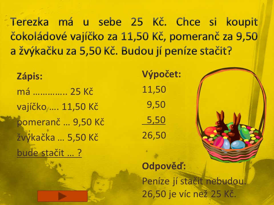 Terezka má u sebe 25 Kč. Chce si koupit čokoládové vajíčko za 11,50 Kč, pomeranč za 9,50 a žvýkačku za 5,50 Kč. Budou jí peníze stačit