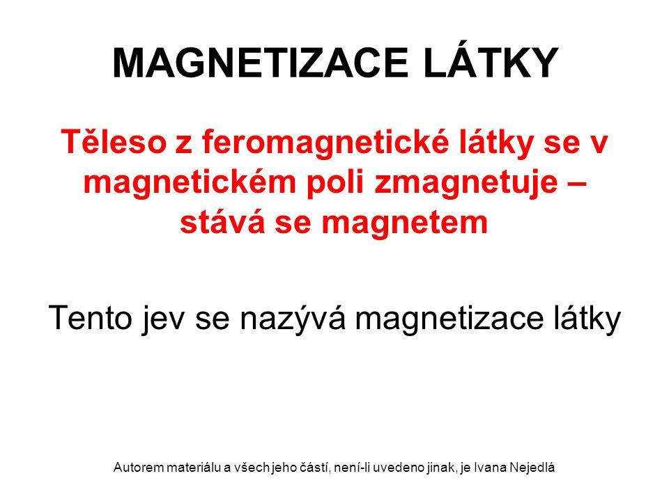 MAGNETIZACE LÁTKY Těleso z feromagnetické látky se v magnetickém poli zmagnetuje – stává se magnetem Tento jev se nazývá magnetizace látky