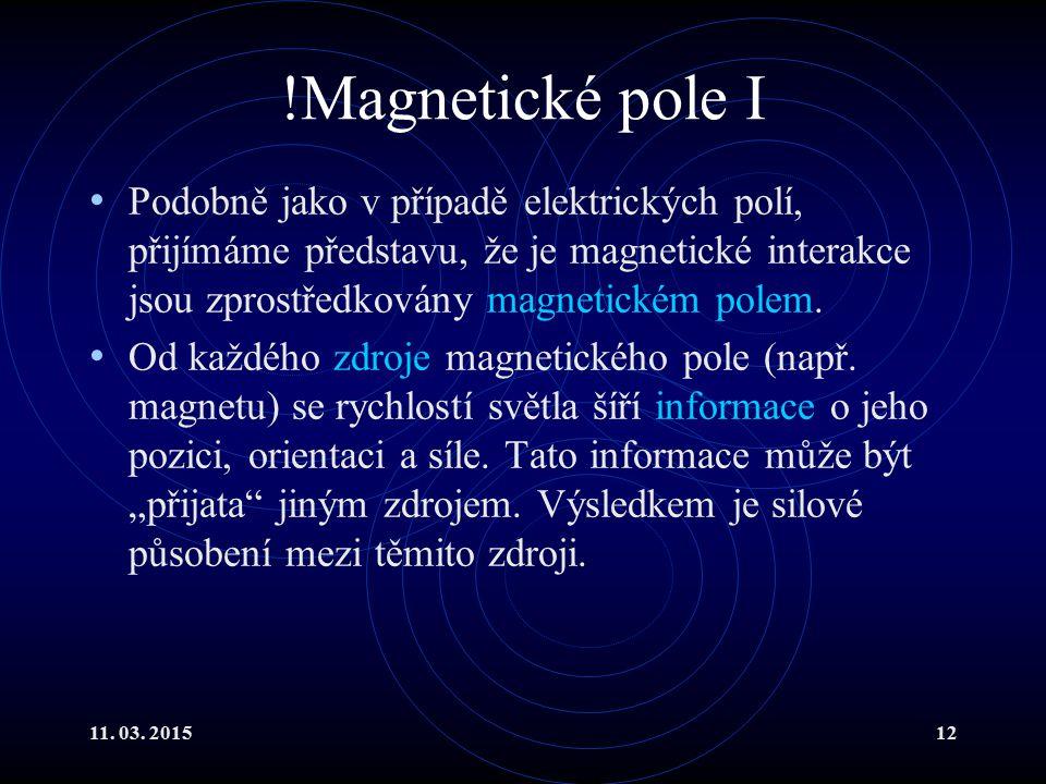 !Magnetické pole I Podobně jako v případě elektrických polí, přijímáme představu, že je magnetické interakce jsou zprostředkovány magnetickém polem.