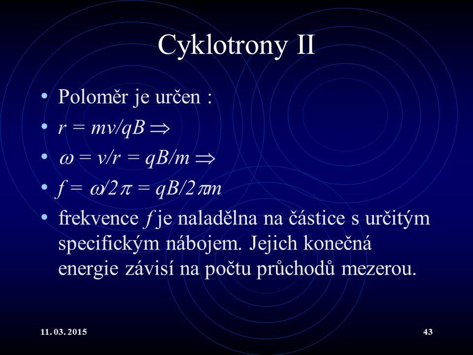 Cyklotrony II Poloměr je určen : r = mv/qB   = v/r = qB/m 