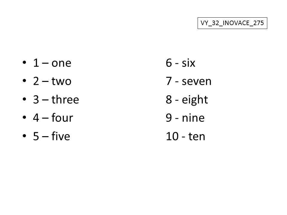1 – one 6 - six 2 – two 7 - seven 3 – three 8 - eight