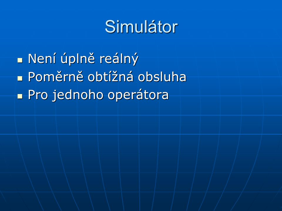 Simulátor Není úplně reálný Poměrně obtížná obsluha