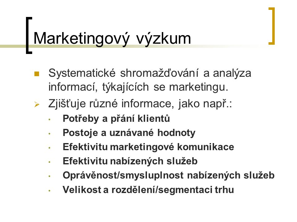 Marketingový výzkum Systematické shromažďování a analýza informací, týkajících se marketingu. Zjišťuje různé informace, jako např.: