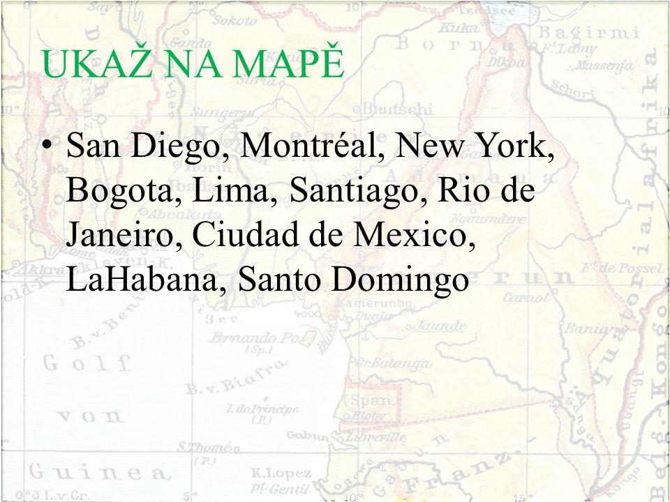 UKAŽ NA MAPĚ San Diego, Montréal, New York, Bogota, Lima, Santiago, Rio de Janeiro, Ciudad de Mexico, LaHabana, Santo Domingo.