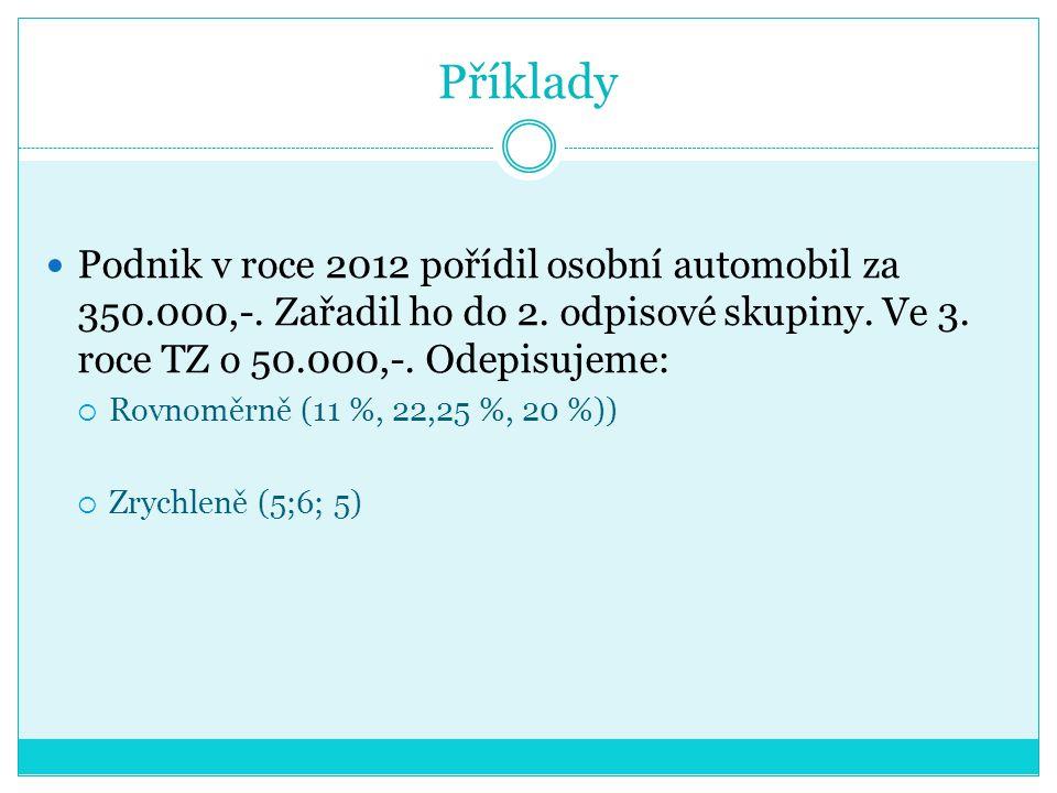 Příklady Podnik v roce 2012 pořídil osobní automobil za 350.000,-. Zařadil ho do 2. odpisové skupiny. Ve 3. roce TZ o 50.000,-. Odepisujeme:
