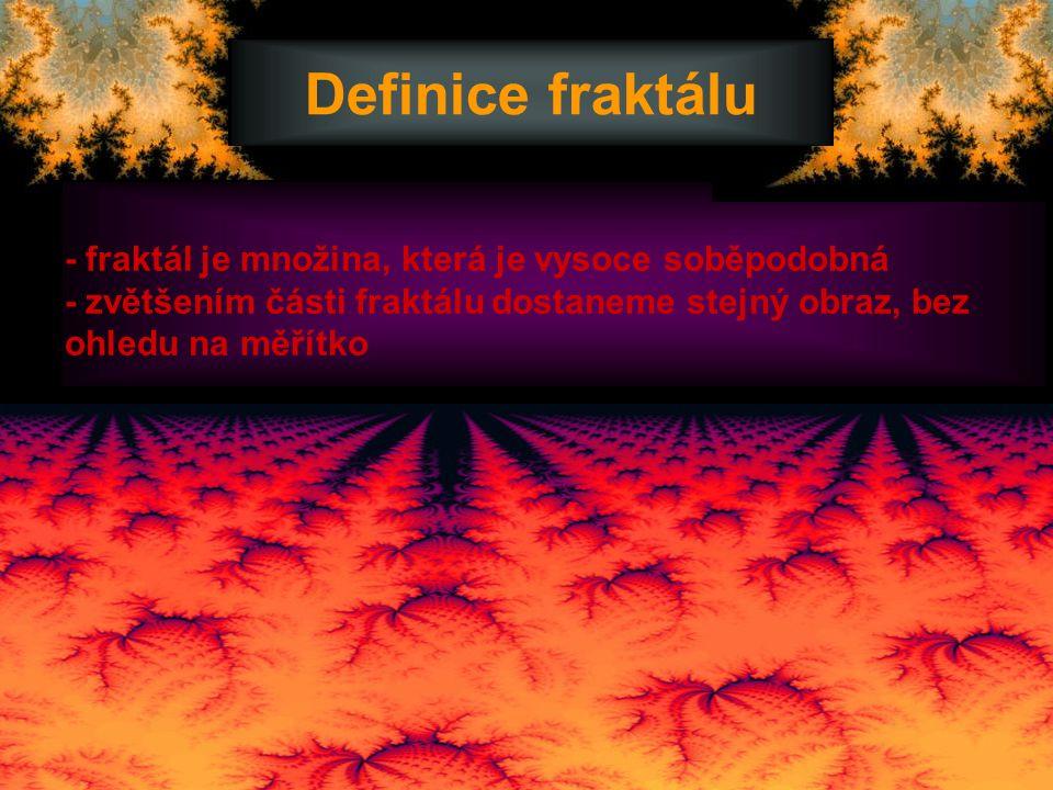 Definice fraktálu - fraktál je množina, která je vysoce soběpodobná - zvětšením části fraktálu dostaneme stejný obraz, bez ohledu na měřítko.