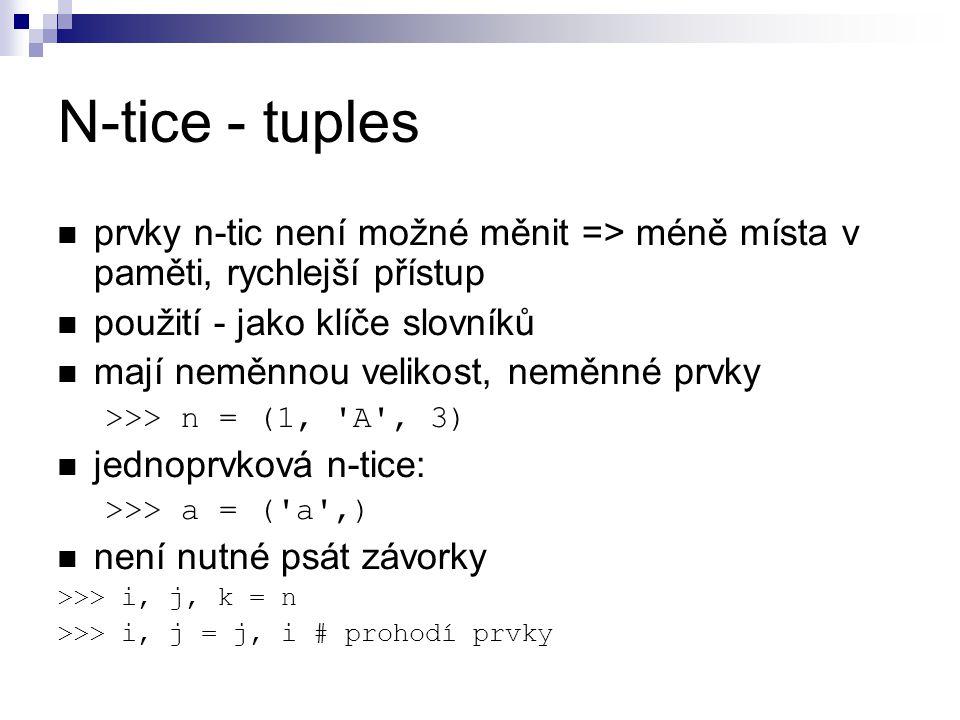 N-tice - tuples prvky n-tic není možné měnit => méně místa v paměti, rychlejší přístup. použití - jako klíče slovníků.