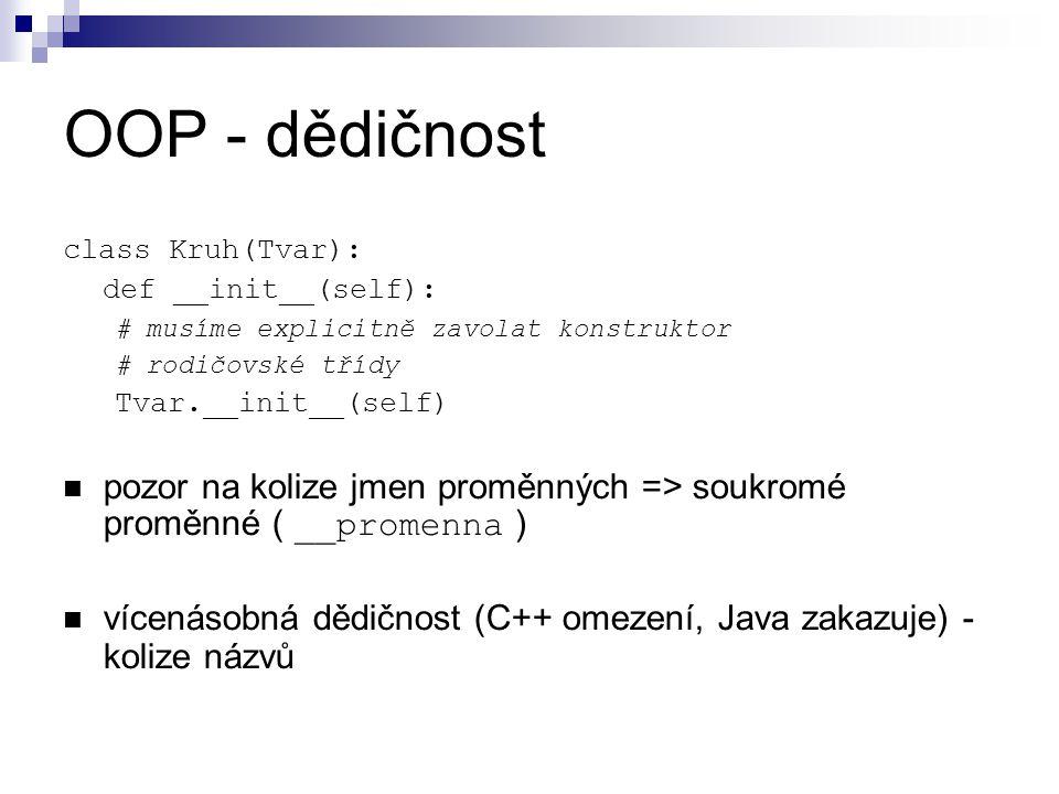 OOP - dědičnost class Kruh(Tvar): def __init__(self): # musíme explicitně zavolat konstruktor. # rodičovské třídy.