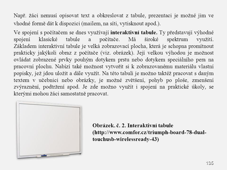 Např. žáci nemusí opisovat text a obkreslovat z tabule, prezentaci je možné jim ve vhodné formě dát k dispozici (mailem, na síti, vytisknout apod.). Ve spojení s počítačem se dnes využívají interaktivní tabule. Ty představují výhodné spojení klasické tabule a počítače. Má široké spektrum využití. Základem interaktivní tabule je velká zobrazovací plocha, která je schopna promítnout prakticky jakýkoli obraz z počítače (viz. obrázek). Její velkou výhodou je možnost ovládat zobrazené prvky pouhým dotykem prstu nebo dotykem speciálního pera na pracovní plochu. Nabízí také možnost vytvořit si k zobrazovanému materiálu vlastní popisky, jež jdou uložit a dále využít. Na této tabuli je možno taktéž pracovat s daným textem v učebnici nebo obrázky, je možné zvětšení, pohyb po ploše, zmenšení zvýraznění, podtržení apod. Je zde možno využít i spojení na praktické úkoly, se kterými mohou žáci samostatně pracovat.