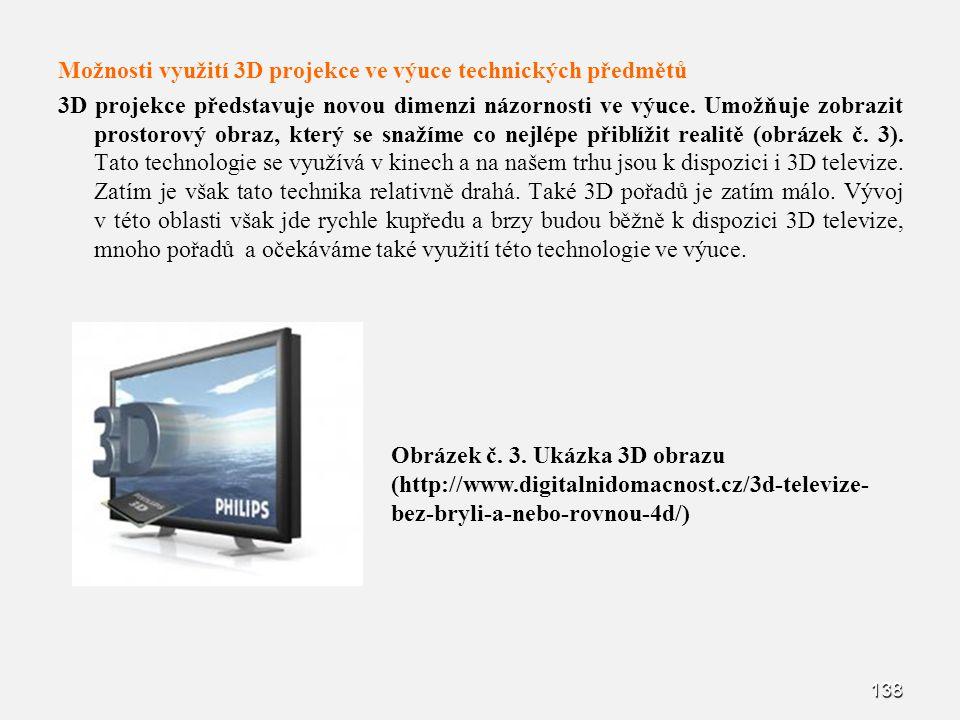 Možnosti využití 3D projekce ve výuce technických předmětů 3D projekce představuje novou dimenzi názornosti ve výuce. Umožňuje zobrazit prostorový obraz, který se snažíme co nejlépe přiblížit realitě (obrázek č. 3). Tato technologie se využívá v kinech a na našem trhu jsou k dispozici i 3D televize. Zatím je však tato technika relativně drahá. Také 3D pořadů je zatím málo. Vývoj v této oblasti však jde rychle kupředu a brzy budou běžně k dispozici 3D televize, mnoho pořadů a očekáváme také využití této technologie ve výuce.