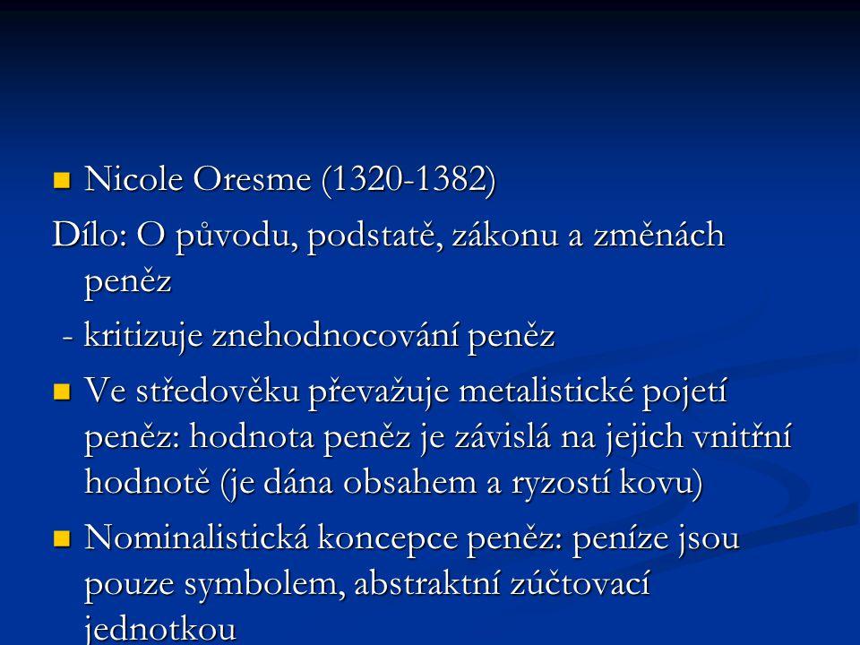 Nicole Oresme (1320-1382) Dílo: O původu, podstatě, zákonu a změnách peněz. - kritizuje znehodnocování peněz.