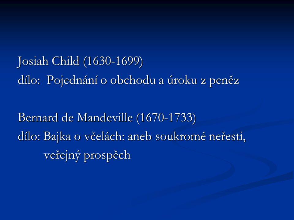Josiah Child (1630-1699) dílo: Pojednání o obchodu a úroku z peněz. Bernard de Mandeville (1670-1733)