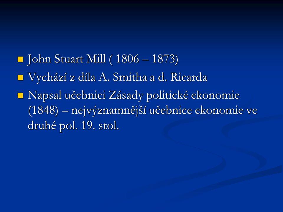 John Stuart Mill ( 1806 – 1873) Vychází z díla A. Smitha a d. Ricarda.