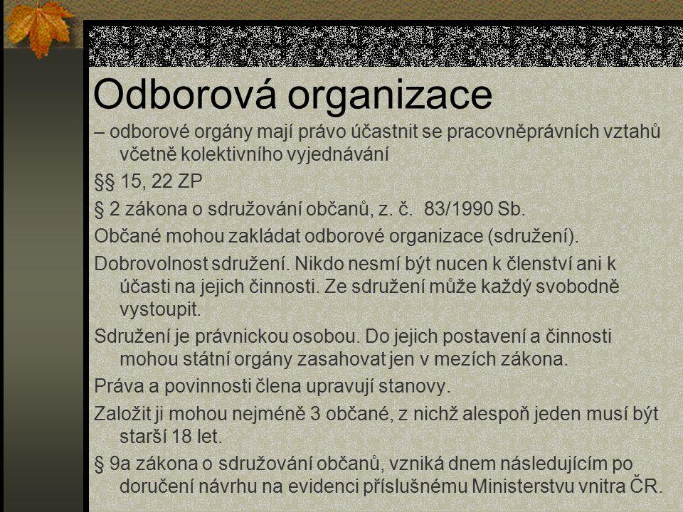 Odborová organizace – odborové orgány mají právo účastnit se pracovněprávních vztahů včetně kolektivního vyjednávání.