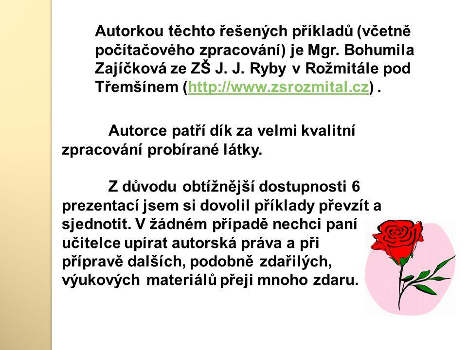 Autorkou těchto řešených příkladů (včetně počítačového zpracování) je Mgr. Bohumila Zajíčková ze ZŠ J. J. Ryby v Rožmitále pod Třemšínem (http://www.zsrozmital.cz) .