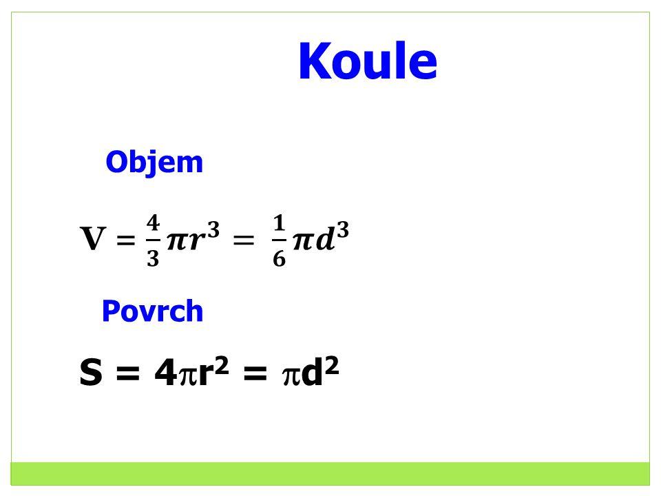Koule Objem V = 𝟒 𝟑 𝝅 𝒓 𝟑 = 𝟏 𝟔 𝝅 𝒅 𝟑 Povrch S = 4r2 = d2