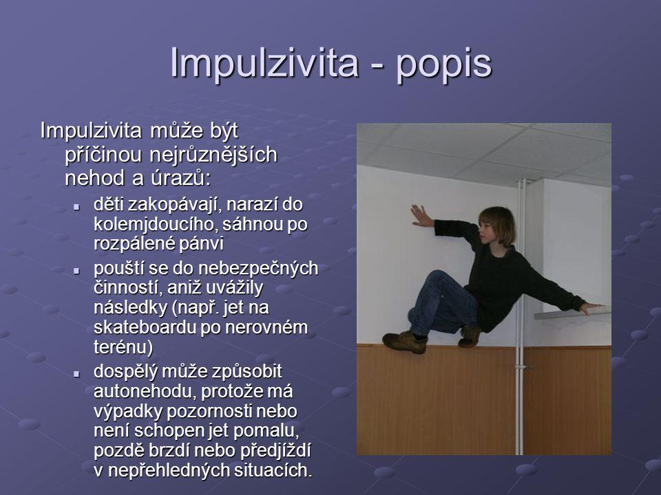 Impulzivita - popis Impulzivita může být příčinou nejrůznějších nehod a úrazů: děti zakopávají, narazí do kolemjdoucího, sáhnou po rozpálené pánvi.