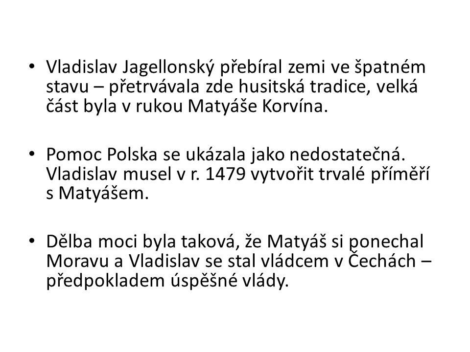 Vladislav Jagellonský přebíral zemi ve špatném stavu – přetrvávala zde husitská tradice, velká část byla v rukou Matyáše Korvína.