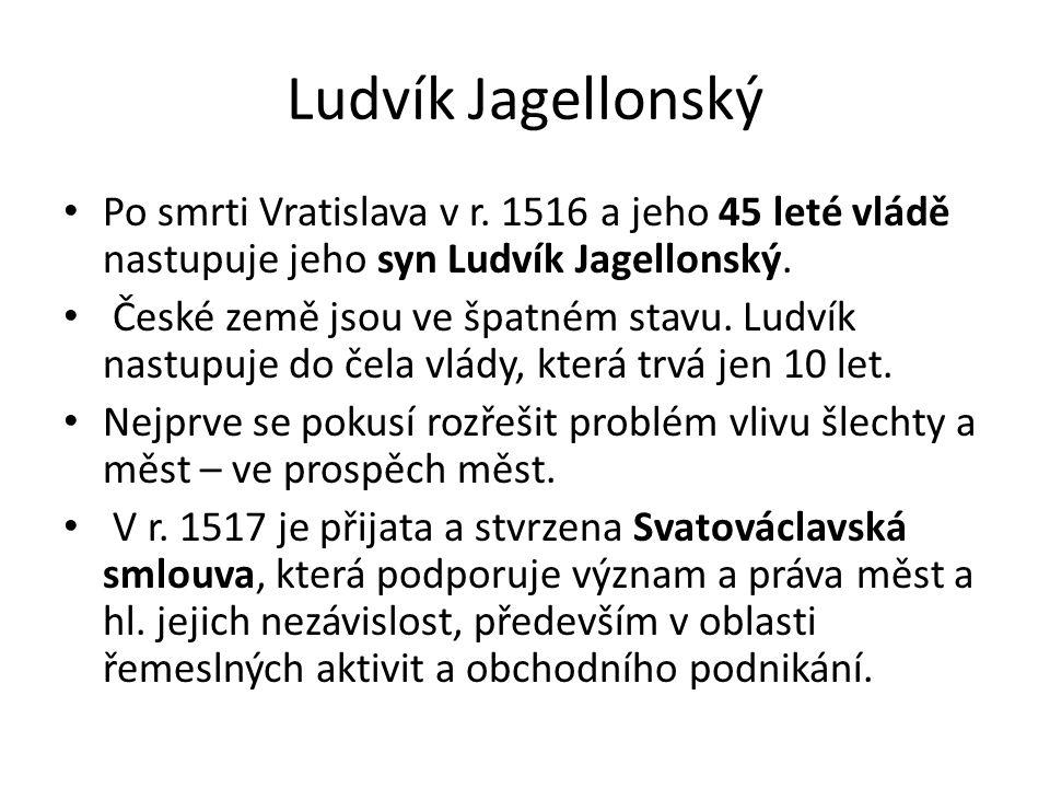 Ludvík Jagellonský Po smrti Vratislava v r. 1516 a jeho 45 leté vládě nastupuje jeho syn Ludvík Jagellonský.