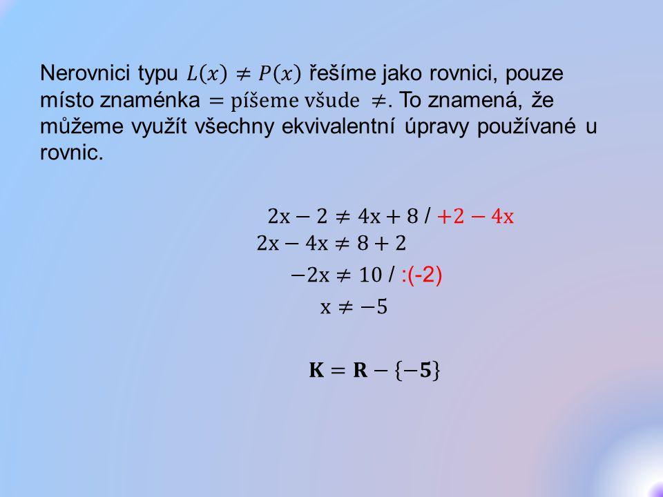 Nerovnici typu 𝐿 𝑥 ≠𝑃 𝑥 řešíme jako rovnici, pouze místo znaménka =píšeme všude ≠.