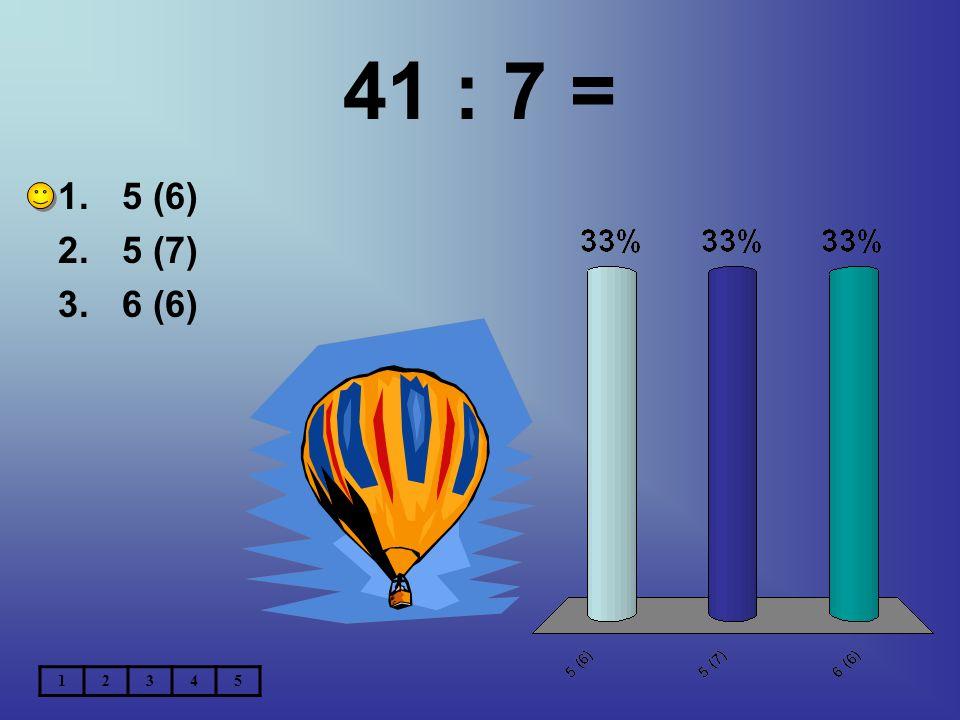 41 : 7 = 5 (6) 5 (7) 6 (6) 1 2 3 4 5