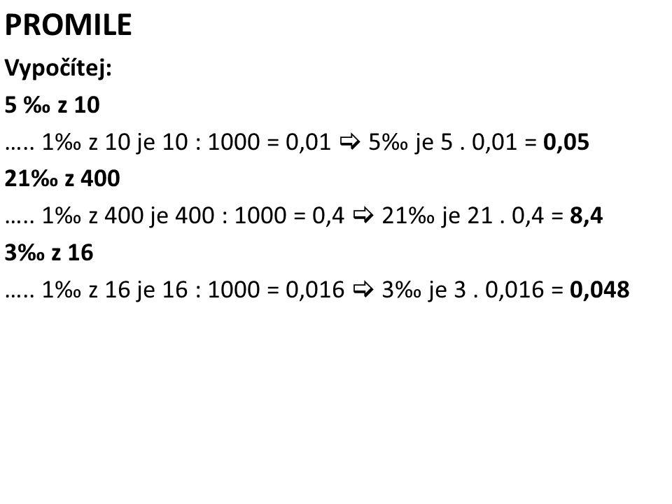 PROMILE Vypočítej: 5 ‰ z 10. ….. 1‰ z 10 je 10 : 1000 = 0,01  5‰ je 5 . 0,01 = 0,05. 21‰ z 400.