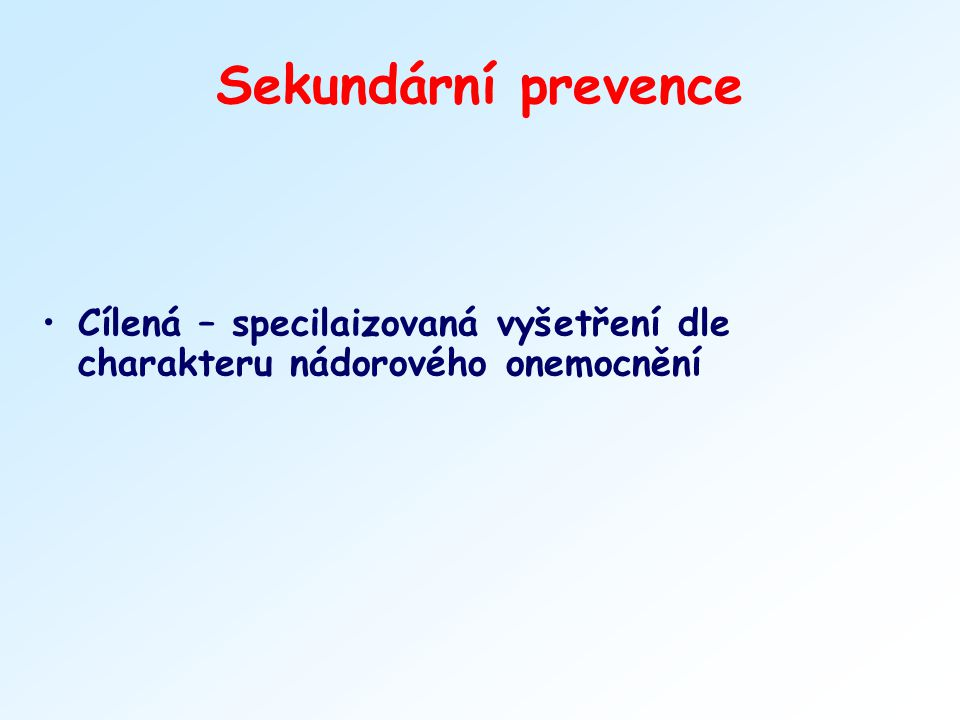 Sekundární prevence Cílená – specilaizovaná vyšetření dle charakteru nádorového onemocnění