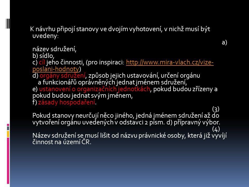 K návrhu připojí stanovy ve dvojím vyhotovení, v nichž musí být uvedeny: a) název sdružení, b) sídlo, c) cíl jeho činnosti, (pro inspiraci: http://www.mira-vlach.cz/vize- poslani-hodnoty) d) orgány sdružení, způsob jejich ustavování, určení orgánu a funkcionářů oprávněných jednat jménem sdružení, e) ustanovení o organizačních jednotkách, pokud budou zřízeny a pokud budou jednat svým jménem, f) zásady hospodaření.