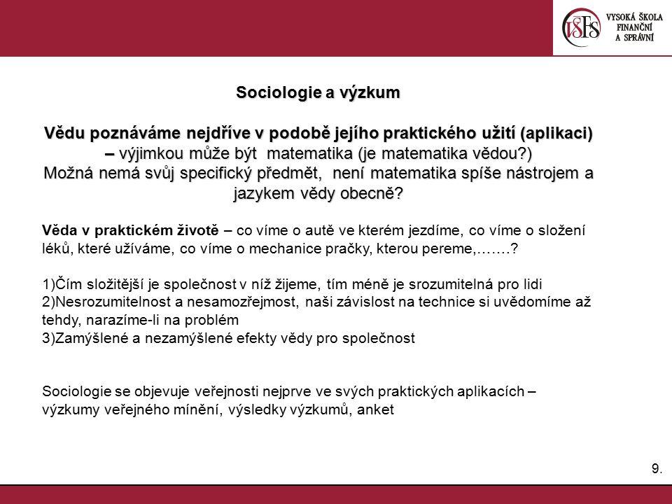 Sociologie a výzkum Vědu poznáváme nejdříve v podobě jejího praktického užití (aplikaci) – výjimkou může být matematika (je matematika vědou )