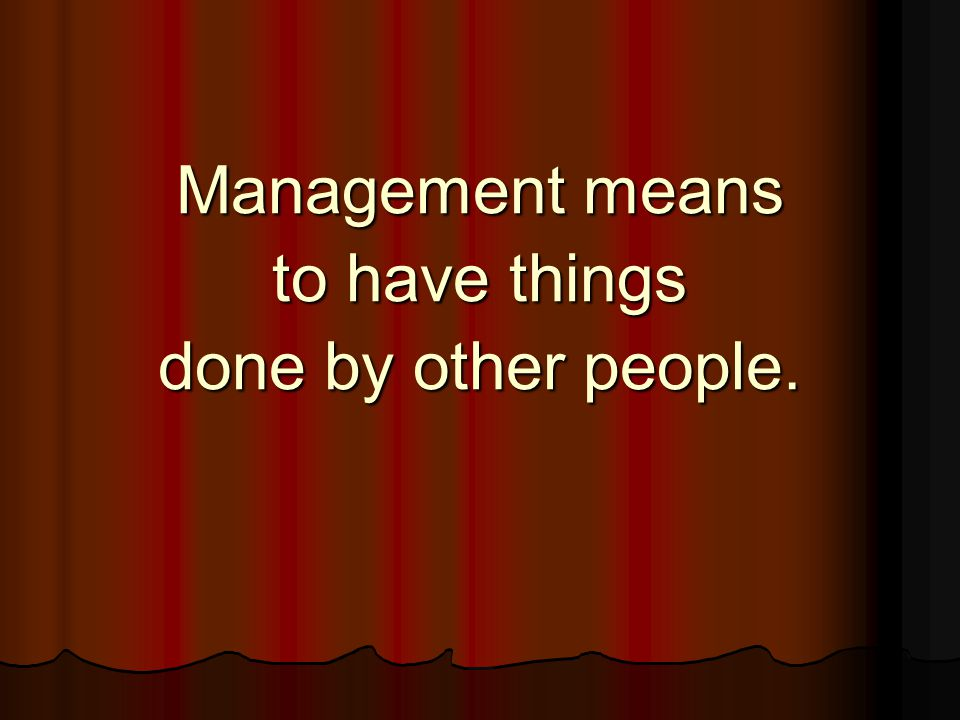 Management means to have things done by other people.