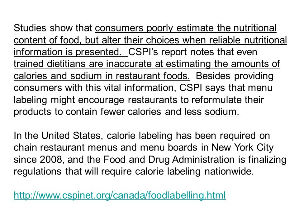Studies show that consumers poorly estimate the nutritional content of food, but alter their choices when reliable nutritional information is presented. CSPI's report notes that even trained dietitians are inaccurate at estimating the amounts of calories and sodium in restaurant foods. Besides providing consumers with this vital information, CSPI says that menu labeling might encourage restaurants to reformulate their products to contain fewer calories and less sodium.